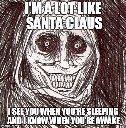 Unwanted House Guest | I'M A LOT LIKE SANTA CLAUS I SEE YOU WHEN YOU'RE SLEEPING AND I KNOW WHEN YOU'RE AWAKE | image tagged in memes,unwanted house guest | made w/ Imgflip meme maker