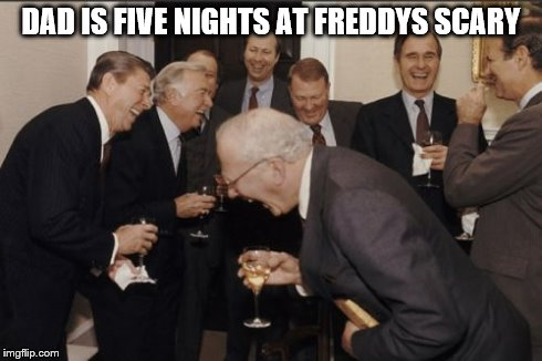 Laughing Men In Suits Meme | DAD IS FIVE NIGHTS AT FREDDYS SCARY | image tagged in memes,laughing men in suits | made w/ Imgflip meme maker