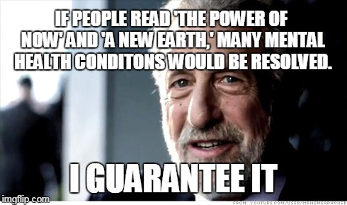 I Guarantee It Meme | IF PEOPLE READ 'THE POWER OF NOW' AND 'A NEW EARTH,' MANY MENTAL HEALTH CONDITONS WOULD BE RESOLVED. I GUARANTEE IT | image tagged in memes,i guarantee it | made w/ Imgflip meme maker