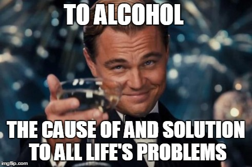 Leonardo Dicaprio Cheers Meme | TO ALCOHOL THE CAUSE OF AND SOLUTION TO ALL LIFE'S PROBLEMS | image tagged in memes,leonardo dicaprio cheers | made w/ Imgflip meme maker