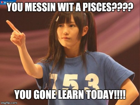 Mayu Watanabe | YOU MESSIN WIT A PISCES???? YOU GONE LEARN TODAY!!!! | image tagged in memes,mayu watanabe | made w/ Imgflip meme maker