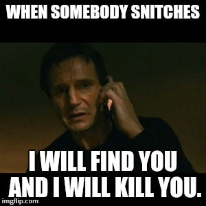 Liam Neeson Taken Meme | WHEN SOMEBODY SNITCHES I WILL FIND YOU AND I WILL KILL YOU. | image tagged in memes,liam neeson taken | made w/ Imgflip meme maker