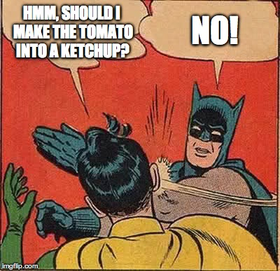 Batman Slapping Robin Meme | HMM, SHOULD I MAKE THE TOMATO INTO A KETCHUP? NO! | image tagged in memes,batman slapping robin | made w/ Imgflip meme maker