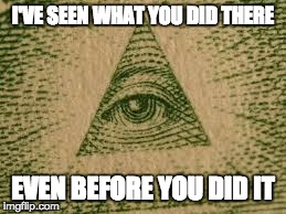 illuminati | I'VE SEEN WHAT YOU DID THERE EVEN BEFORE YOU DID IT | image tagged in illuminati | made w/ Imgflip meme maker