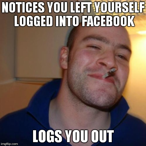 Good Guy Greg Meme | NOTICES YOU LEFT YOURSELF LOGGED INTO FACEBOOK LOGS YOU OUT | image tagged in memes,good guy greg | made w/ Imgflip meme maker