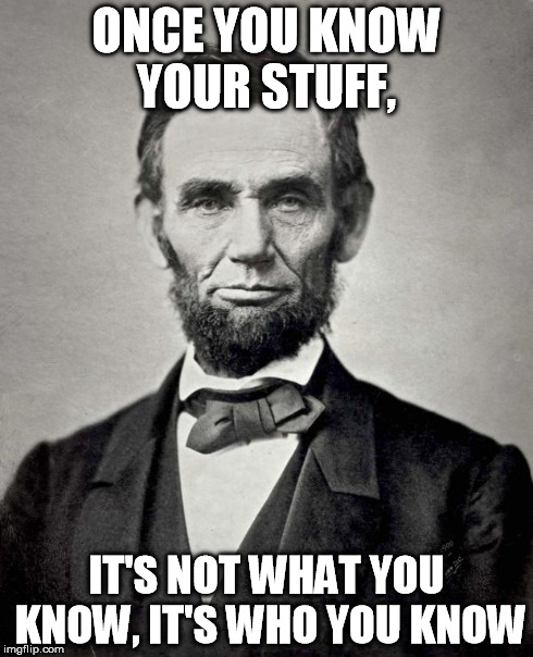 Things Lincoln Says | ONCE YOU KNOW YOUR STUFF, IT'S NOT WHAT YOU KNOW, IT'S WHO YOU KNOW | image tagged in things lincoln says,memes | made w/ Imgflip meme maker