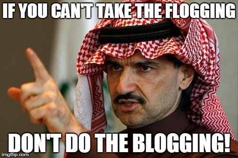 arab prince | IF YOU CAN'T TAKE THE FLOGGING DON'T DO THE BLOGGING! | image tagged in arab prince,AdviceAnimals | made w/ Imgflip meme maker