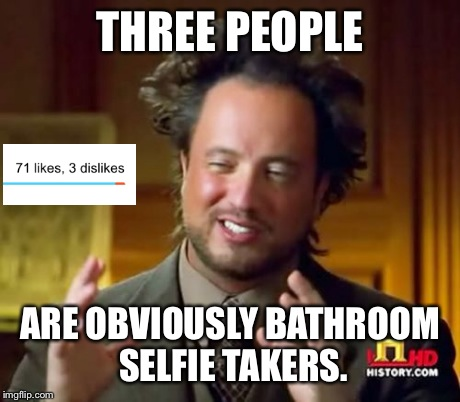 Ancient Aliens Meme | THREE PEOPLE ARE OBVIOUSLY BATHROOM SELFIE TAKERS. | image tagged in memes,ancient aliens | made w/ Imgflip meme maker