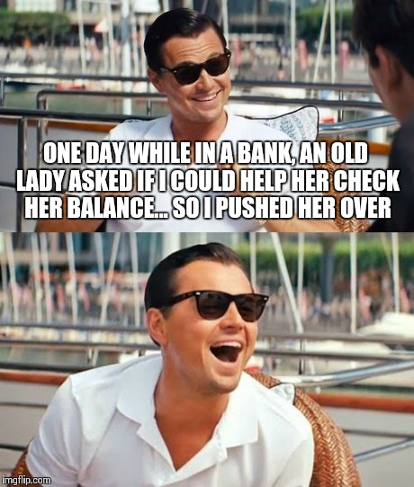 Bad Leo | ONE DAY WHILE IN A BANK, AN OLD LADY ASKED IF I COULD HELP HER CHECK HER BALANCE... SO I PUSHED HER OVER | image tagged in memes,leonardo dicaprio wolf of wall street,funny memes,funny | made w/ Imgflip meme maker