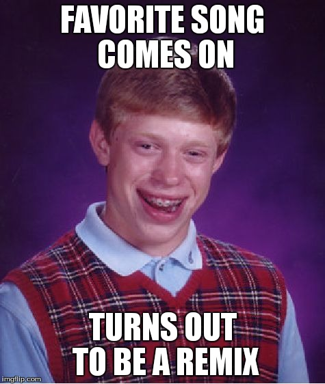 Bad Luck Brian Meme | FAVORITE SONG COMES ON TURNS OUT TO BE A REMIX | image tagged in memes,bad luck brian | made w/ Imgflip meme maker