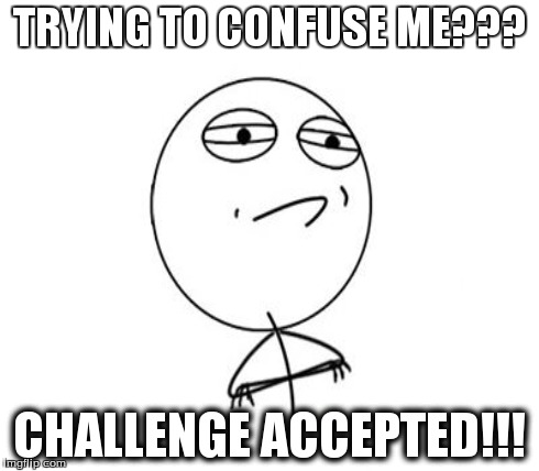 TRYING TO CONFUSE ME??? CHALLENGE ACCEPTED!!! | made w/ Imgflip meme maker