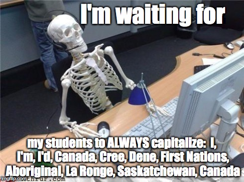 Waiting skeleton | I'm waiting for my students to ALWAYS capitalize:  I, I'm, I'd, Canada, Cree, Dene, First Nations, Aboriginal, La Ronge, Saskatchewan, Canad | image tagged in waiting skeleton | made w/ Imgflip meme maker