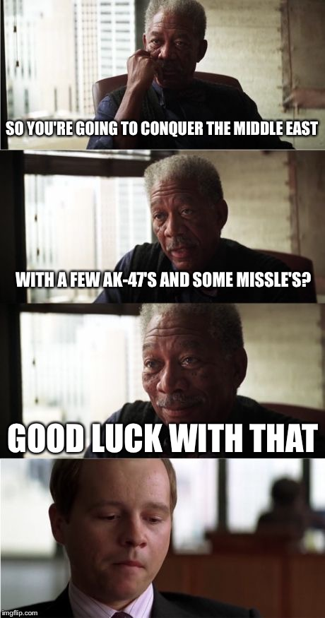 ISIS? More like SISI | SO YOU'RE GOING TO CONQUER THE MIDDLE EAST WITH A FEW AK-47'S AND SOME MISSLE'S? GOOD LUCK WITH THAT | image tagged in memes,morgan freeman good luck,isis | made w/ Imgflip meme maker