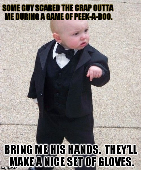Baby Godfather | SOME GUY SCARED THE CRAP OUTTA ME DURING A GAME OF PEEK-A-BOO. BRING ME HIS HANDS.  THEY'LL MAKE A NICE SET OF GLOVES. | image tagged in memes,baby godfather,peek-a-boo,baby,suit baby,gloves | made w/ Imgflip meme maker