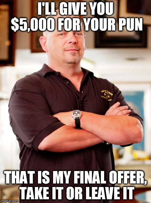 pawn stars | I'LL GIVE YOU $5,000 FOR YOUR PUN THAT IS MY FINAL OFFER, TAKE IT OR LEAVE IT | image tagged in pawn stars | made w/ Imgflip meme maker