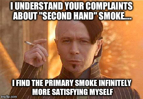 "smoke 'em if ya got 'em | I UNDERSTAND YOUR COMPLAINTS ABOUT ""SECOND HAND"" SMOKE.... I FIND THE PRIMARY SMOKE INFINITELY MORE SATISFYING MYSELF 