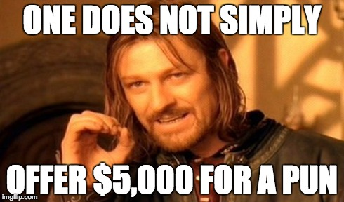 One Does Not Simply Meme | ONE DOES NOT SIMPLY OFFER $5,000 FOR A PUN | image tagged in memes,one does not simply | made w/ Imgflip meme maker