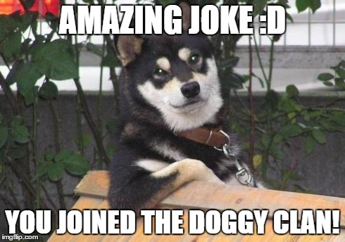 AMAZING JOKE :D YOU JOINED THE DOGGY CLAN! | image tagged in smart doggy | made w/ Imgflip meme maker