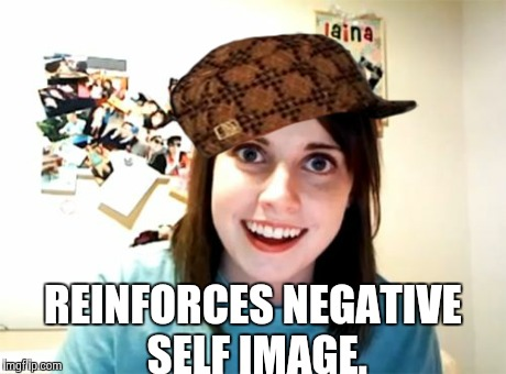 Overly Attached Girlfriend Meme | REINFORCES NEGATIVE SELF IMAGE. | image tagged in memes,overly attached girlfriend,scumbag | made w/ Imgflip meme maker