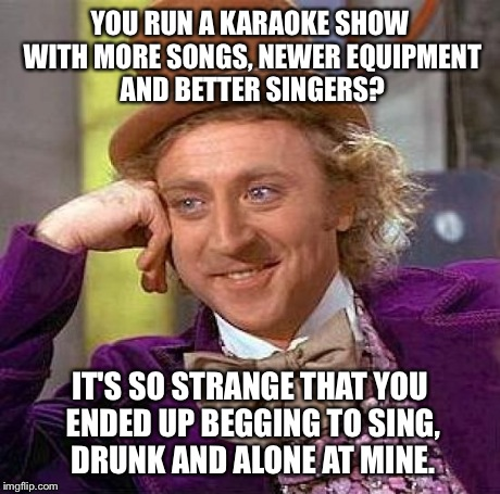 Creepy Condescending Wonka Meme | YOU RUN A KARAOKE SHOW WITH MORE SONGS, NEWER EQUIPMENT AND BETTER SINGERS? IT'S SO STRANGE THAT YOU ENDED UP BEGGING TO SING, DRUNK AND ALO | image tagged in memes,creepy condescending wonka | made w/ Imgflip meme maker