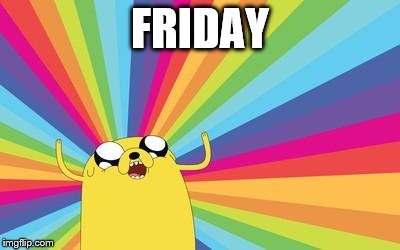 Friday, my friend, stay with me. | FRIDAY | image tagged in jake the dog,friday,woohoo | made w/ Imgflip meme maker