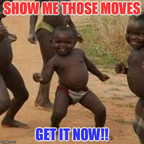 Third World Success Kid Meme | SHOW ME THOSE MOVES GET IT NOW!! | image tagged in memes,third world success kid | made w/ Imgflip meme maker