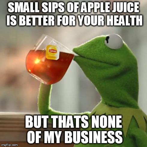 But Thats None Of My Business Meme | SMALL SIPS OF APPLE JUICE IS BETTER FOR YOUR HEALTH BUT THATS NONE OF MY BUSINESS | image tagged in memes,but thats none of my business,kermit the frog | made w/ Imgflip meme maker