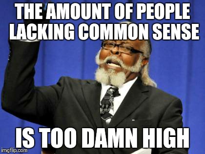 Too Damn High Meme | THE AMOUNT OF PEOPLE LACKING COMMON SENSE IS TOO DAMN HIGH | image tagged in memes,too damn high | made w/ Imgflip meme maker