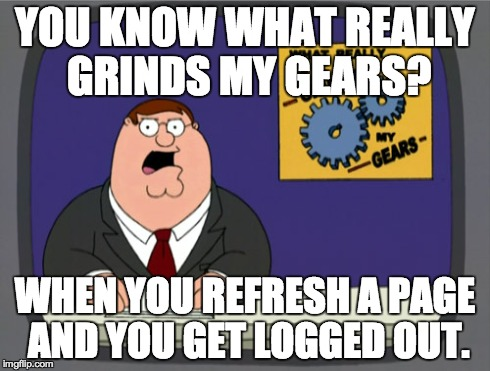 Peter Griffin News Meme | YOU KNOW WHAT REALLY GRINDS MY GEARS? WHEN YOU REFRESH A PAGE AND YOU GET LOGGED OUT. | image tagged in memes,peter griffin news,you know what really grinds my gears | made w/ Imgflip meme maker