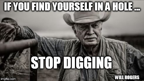 So God Made A Farmer | IF YOU FIND YOURSELF IN A HOLE ... STOP DIGGING WILL ROGERS | image tagged in memes,so god made a farmer | made w/ Imgflip meme maker