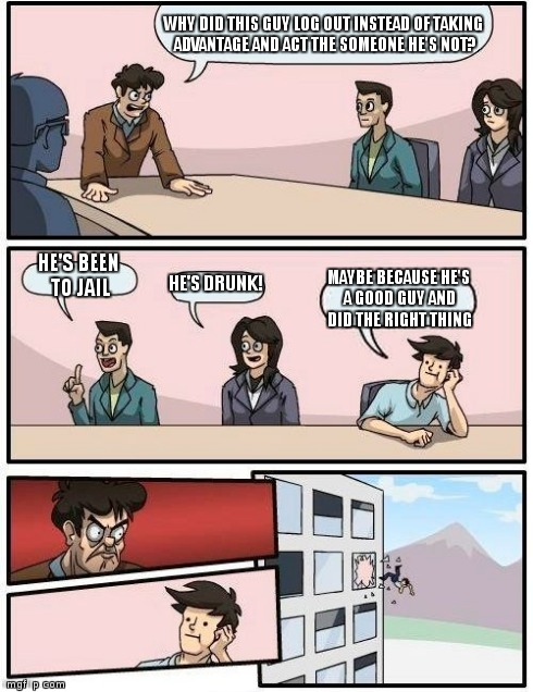 Boardroom Meeting Suggestion Meme | WHY DID THIS GUY LOG OUT INSTEAD OF TAKING ADVANTAGE AND ACT THE SOMEONE HE'S NOT? HE'S BEEN TO JAIL HE'S DRUNK! MAYBE BECAUSE HE'S A GOOD G | image tagged in memes,boardroom meeting suggestion | made w/ Imgflip meme maker