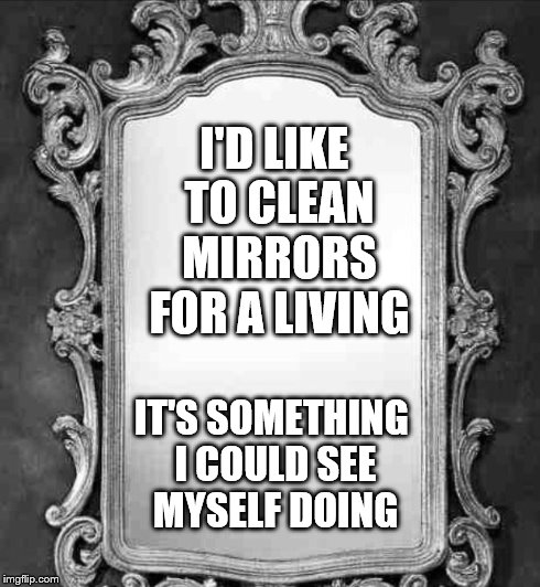 Mirror | I'D LIKE TO CLEAN MIRRORS FOR A LIVING IT'S SOMETHING I COULD SEE MYSELF DOING | image tagged in mirror | made w/ Imgflip meme maker
