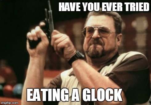 Am I The Only One Around Here Meme | HAVE YOU EVER TRIED EATING A GLOCK | image tagged in memes,am i the only one around here | made w/ Imgflip meme maker