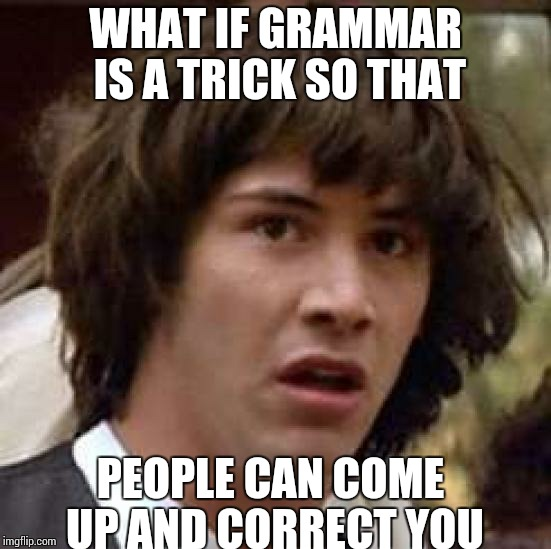 Conspiracy Keanu Meme | WHAT IF GRAMMAR IS A TRICK SO THAT PEOPLE CAN COME UP AND CORRECT YOU | image tagged in memes,conspiracy keanu | made w/ Imgflip meme maker