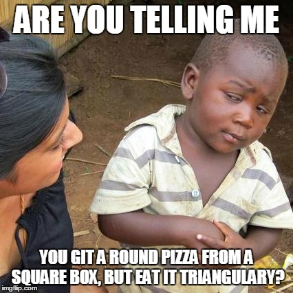 Third World Skeptical Kid Meme | ARE YOU TELLING ME YOU GIT A ROUND PIZZA FROM A SQUARE BOX, BUT EAT IT TRIANGULARY? | image tagged in memes,third world skeptical kid | made w/ Imgflip meme maker