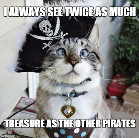 Spangles | I ALWAYS SEE TWICE AS MUCH TREASURE AS THE OTHER PIRATES | image tagged in memes,spangles | made w/ Imgflip meme maker