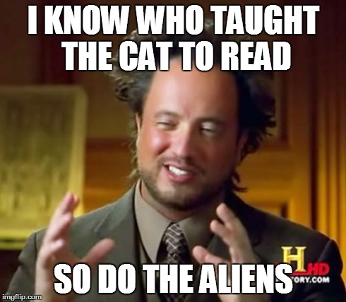 Ancient Aliens Meme | I KNOW WHO TAUGHT THE CAT TO READ SO DO THE ALIENS | image tagged in memes,ancient aliens | made w/ Imgflip meme maker