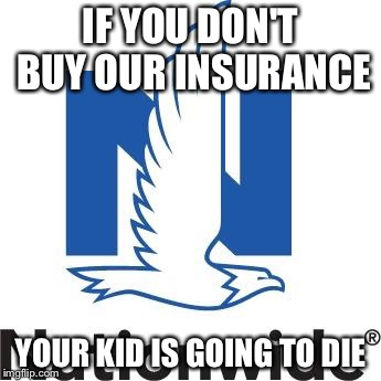 Nationwide | IF YOU DON'T BUY OUR INSURANCE YOUR KID IS GOING TO DIE | image tagged in nationwide,AdviceAnimals | made w/ Imgflip meme maker