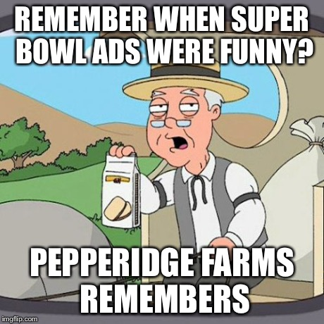 Pepperidge Farm Remembers Meme | REMEMBER WHEN SUPER BOWL ADS WERE FUNNY? PEPPERIDGE FARMS REMEMBERS | image tagged in memes,pepperidge farm remembers,AdviceAnimals | made w/ Imgflip meme maker