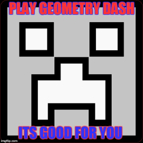 Play Geometry Dash Its Good For You | PLAY GEOMETRY DASH ITS GOOD FOR YOU | image tagged in good for you | made w/ Imgflip meme maker