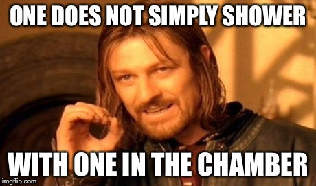 One Does Not Simply Meme | ONE DOES NOT SIMPLY SHOWER WITH ONE IN THE CHAMBER | image tagged in memes,one does not simply | made w/ Imgflip meme maker