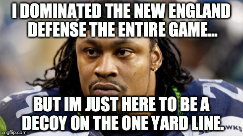 Decoy  | I DOMINATED THE NEW ENGLAND DEFENSE THE ENTIRE GAME... BUT IM JUST HERE TO BE A DECOY ON THE ONE YARD LINE. | image tagged in perfect decoy,marshon lynch,seattle seahawks,superbowl,i'm just here so i won't get fined | made w/ Imgflip meme maker