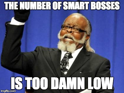 Too Damn High Meme | THE NUMBER OF SMART BOSSES IS TOO DAMN LOW | image tagged in memes,too damn high | made w/ Imgflip meme maker