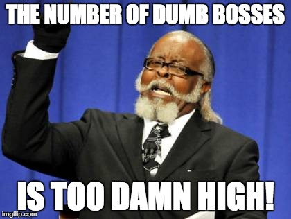 Too Damn High Meme | THE NUMBER OF DUMB BOSSES IS TOO DAMN HIGH! | image tagged in memes,too damn high | made w/ Imgflip meme maker