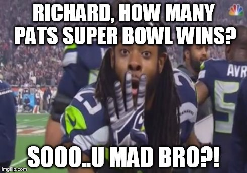 RICHARD, HOW MANY PATS SUPER BOWL WINS? SOOO..U MAD BRO?! | image tagged in u mad bro | made w/ Imgflip meme maker