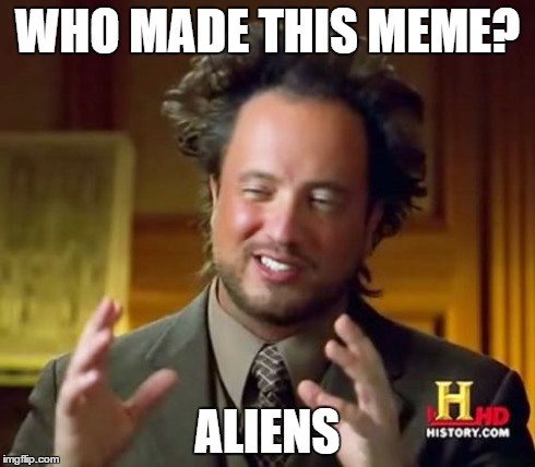 Ancient Aliens Meme | WHO MADE THIS MEME? ALIENS | image tagged in memes,ancient aliens | made w/ Imgflip meme maker