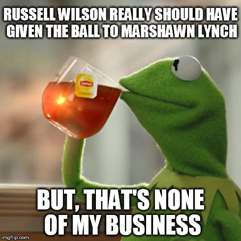 But Thats None Of My Business | RUSSELL WILSON REALLY SHOULD HAVE GIVEN THE BALL TO MARSHAWN LYNCH BUT, THAT'S NONE OF MY BUSINESS | image tagged in but thats none of my business,kermit the frog,russell wilson,seahawks,superbowl,marshawn lynch | made w/ Imgflip meme maker