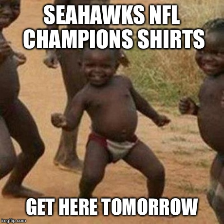 Seahawks Super Bowl Losers | SEAHAWKS NFL CHAMPIONS SHIRTS GET HERE TOMORROW | image tagged in memes,third world success kid,seattle seahawks,seahawks,funny,funny memes | made w/ Imgflip meme maker