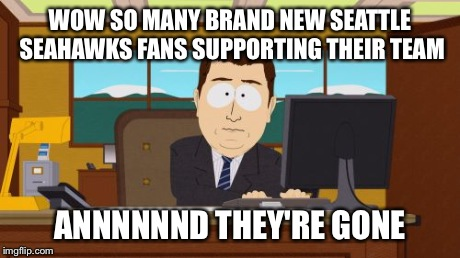 Bye Bye Seattle Fans | WOW SO MANY BRAND NEW SEATTLE SEAHAWKS FANS SUPPORTING THEIR TEAM ANNNNNND THEY'RE GONE | image tagged in memes,aaaaand its gone,seattle,seahawks,funny,funny memes | made w/ Imgflip meme maker