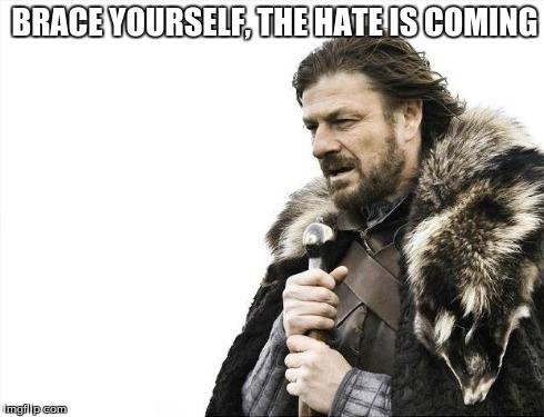 Brace Yourselves X is Coming Meme | BRACE YOURSELF, THE HATE IS COMING | image tagged in memes,brace yourselves x is coming | made w/ Imgflip meme maker